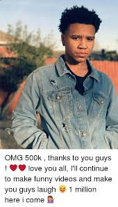 Funny Thanks Meme - omg 500k thanks to you guys love you all i ll continue to