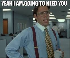 I Need You Meme - yeah i am going to need you meme thatd be great 74959