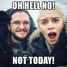 John Snow Meme - oh hell no not today daenerys targaryen and jon snow selfie