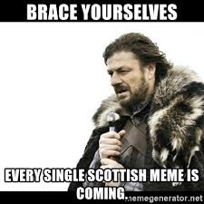 Scottish Meme - brace yourselves every single scottish meme is coming winter is