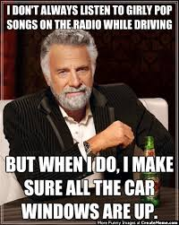 Girly Meme - i don t always listen to girly pop songs on the radio while driving