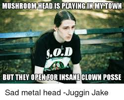 Insane Clown Posse Memes - mushroom head is playingin my town s0d but they open for insane