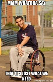 Mmm Whatcha Say Meme - mmm whatcha say that it s just what we need drake wheelchair