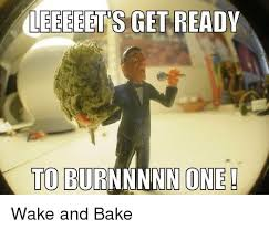 Wake N Bake Meme - leeeeet s get ready to burnnnnn one wake and bake meme on me me