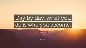 Quote Of The Day Heraclitus Quote Day By Day What You Do Is Who You Become 12