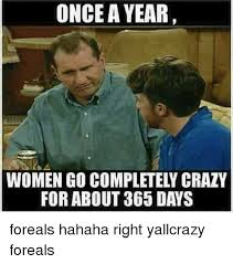 Crazy Lady Meme - once a year women go completely crazy for about 365 days foreals