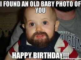 Old Baby Meme - i found an old baby photo of you happy birthday meme beard baby