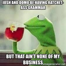 Domo Meme - josh and domo be having ratchet ass grammar but that ain t none of