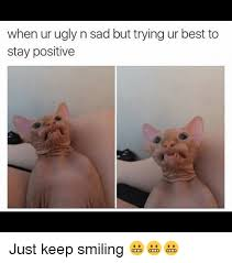 Keep Smiling Meme - when ur ugly n sad but trying ur best to stay positive just keep