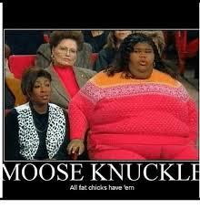 Fat Chicks Memes - moose knuckle all fat chicks have em funny meme on me me