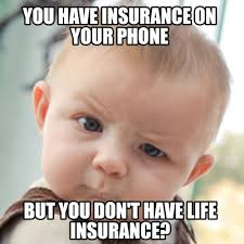Insurance Meme - meme creator you have insurance on your phone but you don t have