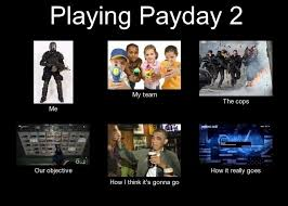 Me On Payday Meme - payday 2 in a nutshell