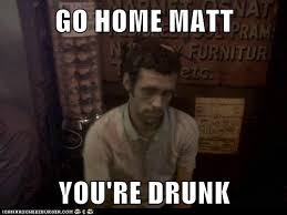 Go Home Meme - go home matt you re drunk cheezburger funny memes funny pictures