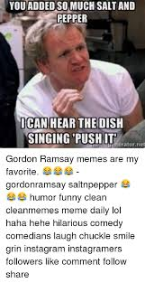 Gordon Ramsey Meme - you addedso much salt and pepper ican hear the dish singing push