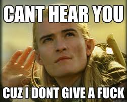 Dont Give A Fuck Memes - cant hear you cuz i dont give a fuck legolas approves quickmeme
