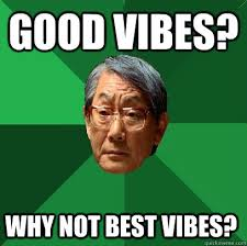 Good Vibes Meme - good vibes why not best vibes high expectations asian father