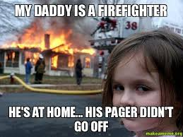 Pager Meme - my daddy is a firefighter he s at home his pager didn t go off