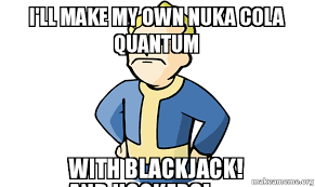 How To Make A Meme With My Own Picture - i ll make my own nuka cola quantum with blackjack and hookers