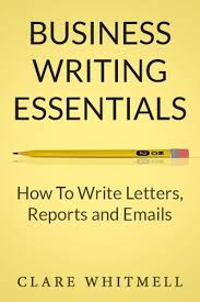 business writing essentials how to write letters reports and