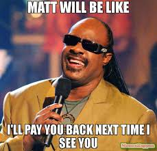 matt will be like i ll pay you back next time i see you meme