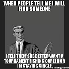 Single People Meme - when people tell me i will find someone i tell them she better