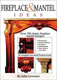 Make A Fireplace Mantel by Fireplace U0026 Mantel Ideas 2nd Edition Build Design And Install