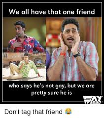 Gay Friend Meme - we all have that one friend who says he s not gay but we are