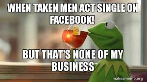 Single Men Meme - when taken men act single on facebook but that s none of my
