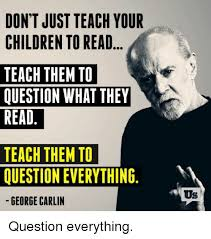 George Carlin Meme - don t just teach your children to read teach them to question what