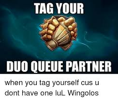 Cus Memes - tag your duo queue partner when you tag yourself cus u dont have one