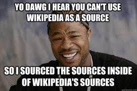 Meme Source - yo dawg i hear you can t use wikipedia as a source so i sourced