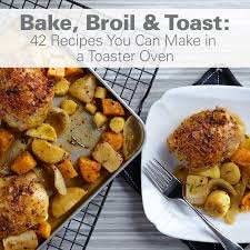 Toast In A Toaster Bake Broil U0026 Toast 42 Recipes You Can Make In A Toaster Oven