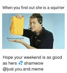 Shamwow Meme - when you find out she is a squirter you and meme hope your weekend