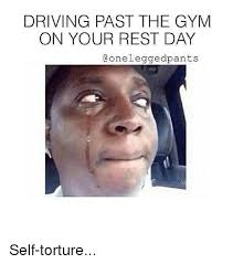 Gym Rest Day Meme - driving past the gym on your rest day aonelegged pants self torture