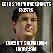 Exorcism Meme - seeks to prove ghosts exists doesn t show own exorcism ghost