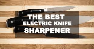 Best Sharpener For Kitchen Knives by Best Electric Knife Sharpener Buyer U0027s Guide And Reviews