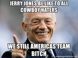 Cowboy Haters Memes - jerry jones be like to all cowboy haters we still americas team