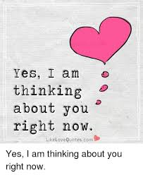 Meme Love Quotes - yes i am thinking about you right now like love quotescom yes i am