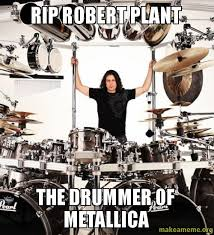 Drummer Meme - rip robert plant the drummer of metallica wah make a meme