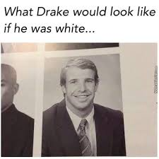 Drake The Type Of Meme - drake the type of nigga to go white and still look good by scare