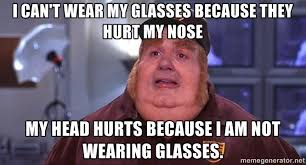 Broken Glasses Meme - i can t wear my glasses because they hurt my nose my head hurts