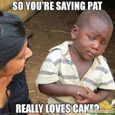 Pat Meme - so you re saying pat really loves cake meme third world skeptical