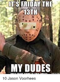 Friday The 13 Meme - it s friday the 13th my dudes made on inngur 10 jason voorhees