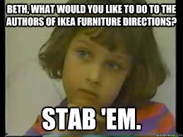 Ikea Furniture Meme - beth what would you like to do to the authors of ikea furniture