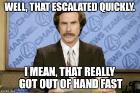 Escalated Quickly Meme - ron burgundy meme imgflip