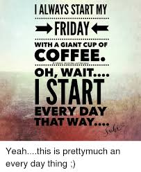 Friday Coffee Meme - always start my friday with a giant cup of coffee oh wait i start
