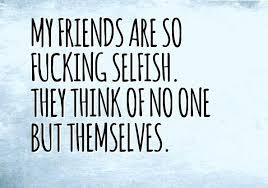 40 best selfish friends quotes and sayings 2016 quoteslogy