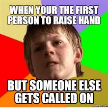 Raising Hand Meme - when your the first person to raise hand but someone else gets