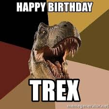Funny T Rex Meme - t rex birthday meme 28 images didn t wish you a happy birthday