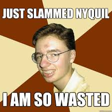 Nyquil Meme - just slammed nyquil i am so wasted repressed puberty guy quickmeme
